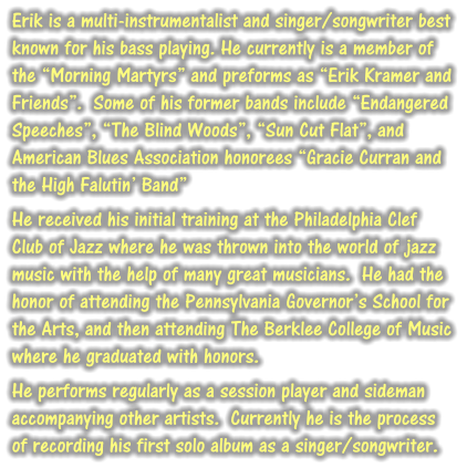 "Erik is a multi-instrumentalist and singer/songwriter best known for his bass playing. He currently is a member of the ""Morning Martyrs"" and preforms as ""Erik Kramer and Friends"".  Some of his former bands include ""Endangered Speeches"", ""The Blind Woods"", ""Sun Cut Flat"", and American Blues Association honorees ""Gracie Curran and the High Falutin' Band""  He received his initial training at the Philadelphia Clef Club of Jazz where he was thrown into the world of jazz music with the help of many great musicians.  He had the honor of attending the Pennsylvania Governor's School for the Arts, and then attending The Berklee College of Music where he graduated with honors.  He performs regularly as a session player and sideman accompanying other artists.  Currently he is the process of recording his first solo album as a singer/songwriter."