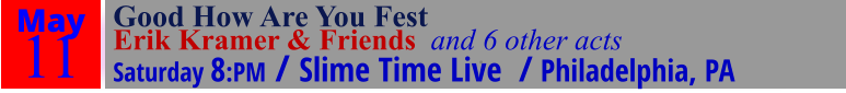 May 11 Good How Are You Fest  Erik Kramer & Friends  and 6 other acts Saturday 8:PM / Slime Time Live  / Philadelphia, PA ·