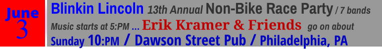 June 3 Blinkin Lincoln 13th Annual Non-Bike Race Party / 7 bandsMusic starts at 5:PM … Erik Kramer & Friends  go on about Sunday 10:PM / Dawson Street Pub / Philadelphia, PA ·