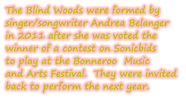 The Blind Woods were formed by singer/songwriter Andrea Belanger in 2011 after she was voted the winner of a contest on Sonicbids to play at the Bonneroo  Music and Arts Festival.  They were invited  back to perform the next year.