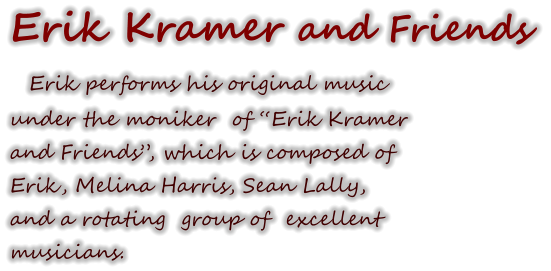 "Erik Kramer and Friends   Erik performs his original music under the moniker  of ""Erik Kramer  and Friends"", which is composed of   Erik, Melina Harris, Sean Lally,  and a rotating  group of  excellent  musicians."