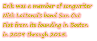 Erik was a member of songwriter Nick Lattanzi's band Sun Cut  Flat from its founding in Boston in 2009 through 2015.