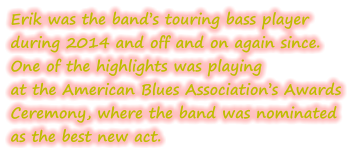 Erik was the band's touring bass player during 2014 and off and on again since.   One of the highlights was playing at the American Blues Association's Awards Ceremony, where the band was nominated  as the best new act.